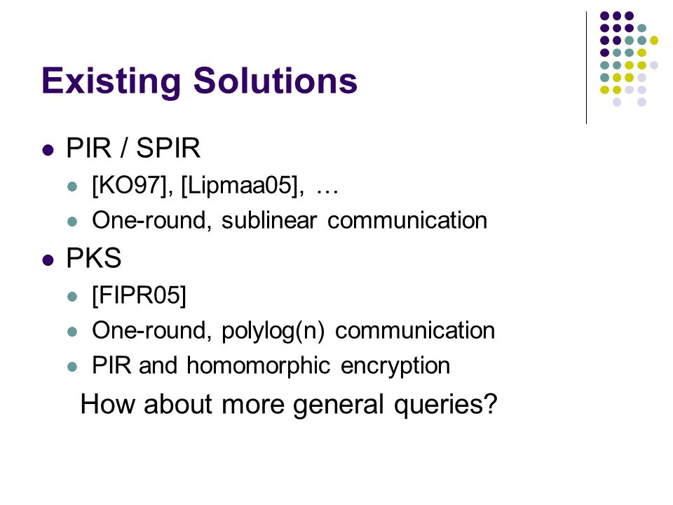 Existing Solutions PIR / SPIR [KO97], [Lipmaa05], … One-round, sublinear communication PKS [FIPR05] One-round, polylog(n) communication PIR and homomorphic encryption How about more general queries