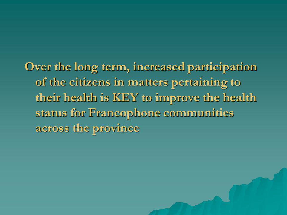 Over the long term, increased participation of the citizens in matters pertaining to their health is KEY to improve the health status for Francophone communities across the province