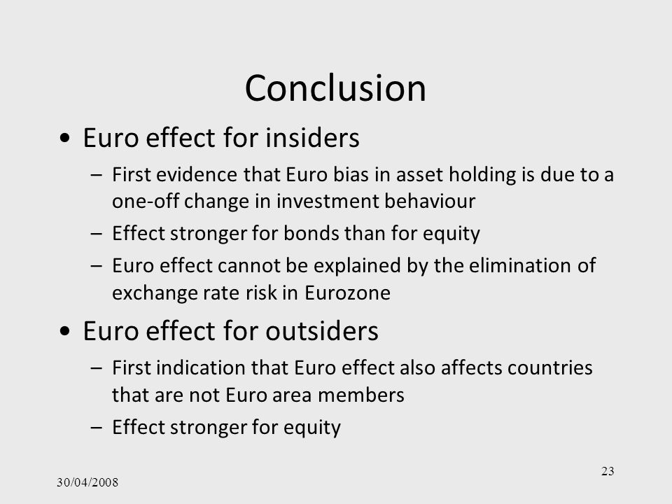 Conclusion Euro effect for insiders –First evidence that Euro bias in asset holding is due to a one-off change in investment behaviour –Effect stronger for bonds than for equity –Euro effect cannot be explained by the elimination of exchange rate risk in Eurozone Euro effect for outsiders –First indication that Euro effect also affects countries that are not Euro area members –Effect stronger for equity 30/04/2008 23