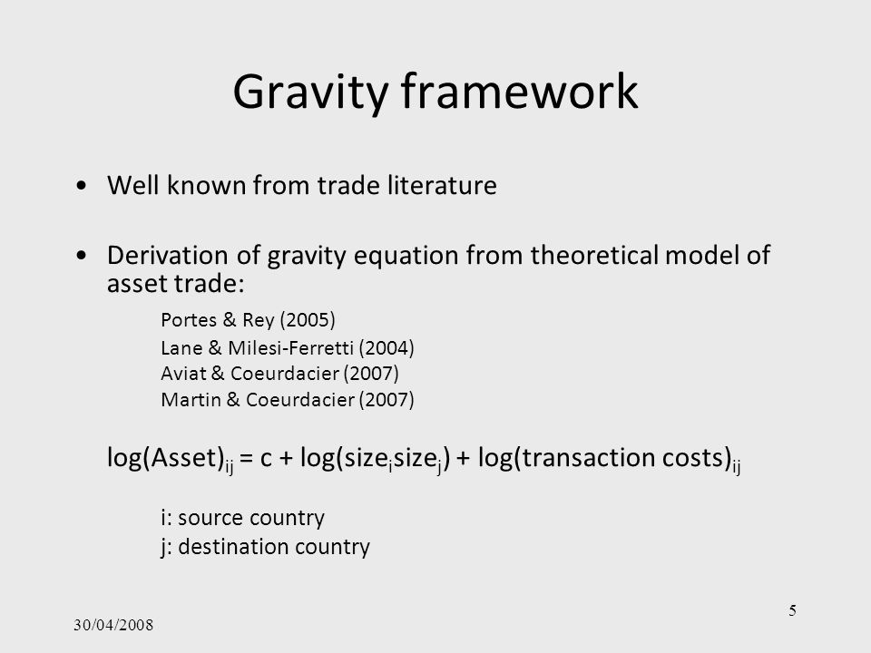 30/04/2008 5 Gravity framework Well known from trade literature Derivation of gravity equation from theoretical model of asset trade: Portes & Rey (2005) Lane & Milesi-Ferretti (2004) Aviat & Coeurdacier (2007) Martin & Coeurdacier (2007) log(Asset) ij = c + log(size i size j ) + log(transaction costs) ij i: source country j: destination country