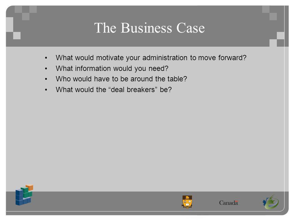 The Business Case What would motivate your administration to move forward.