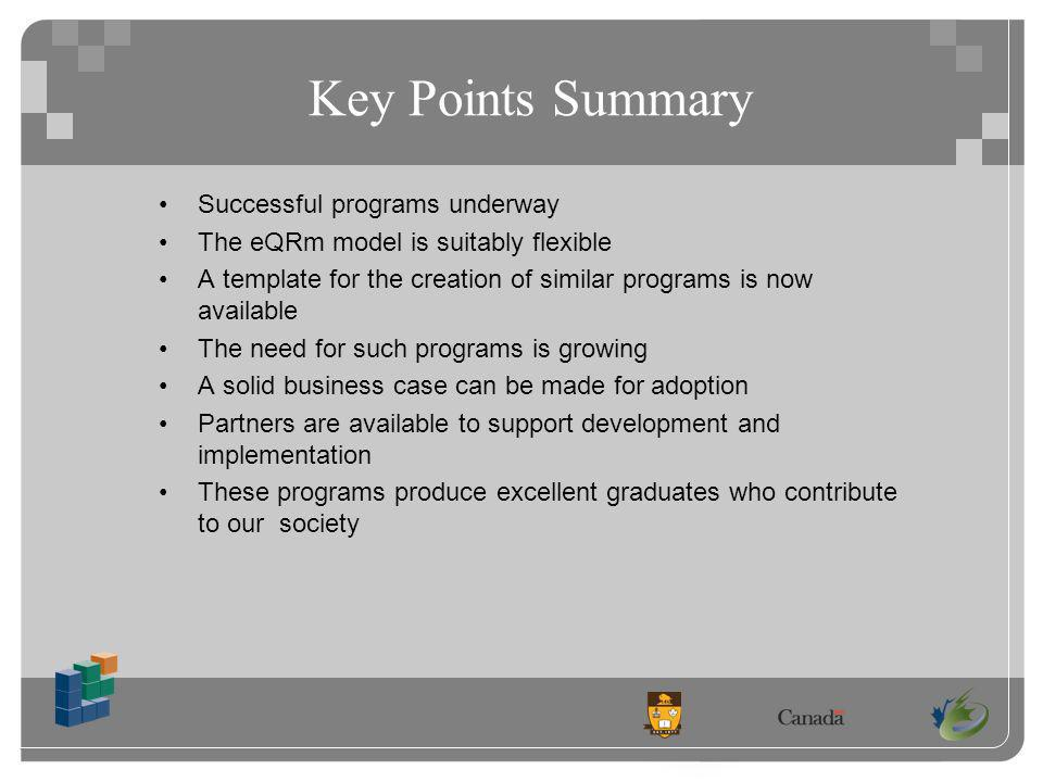 Key Points Summary Successful programs underway The eQRm model is suitably flexible A template for the creation of similar programs is now available The need for such programs is growing A solid business case can be made for adoption Partners are available to support development and implementation These programs produce excellent graduates who contribute to our society