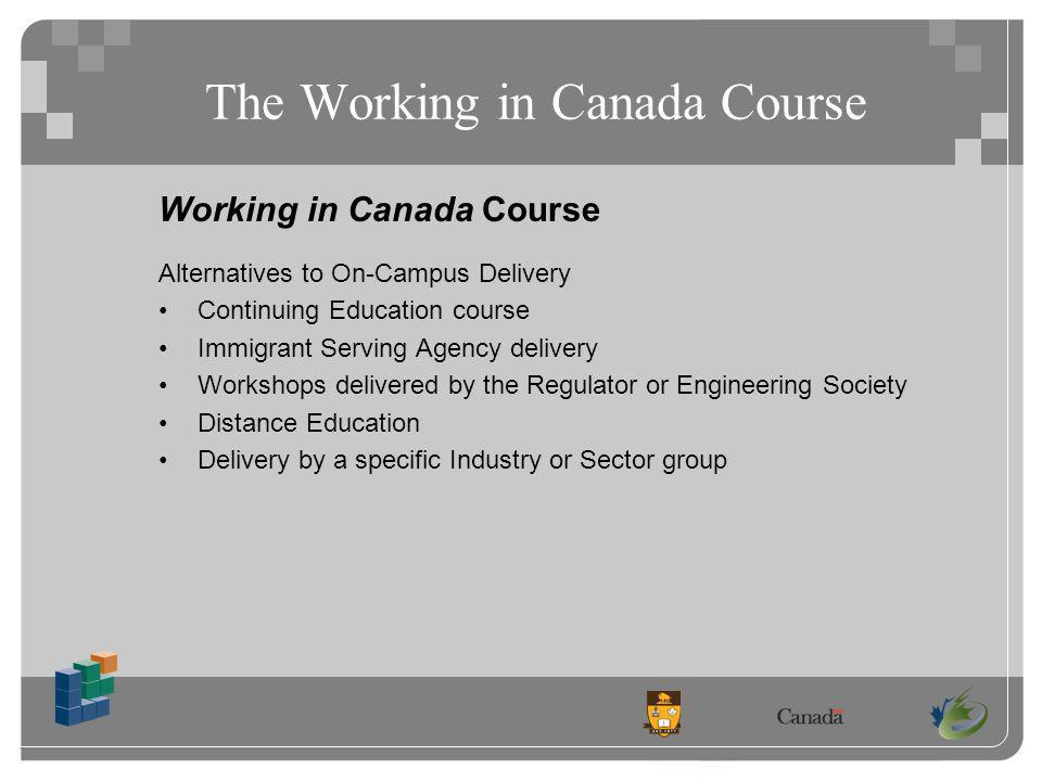 The Working in Canada Course Working in Canada Course Alternatives to On-Campus Delivery Continuing Education course Immigrant Serving Agency delivery Workshops delivered by the Regulator or Engineering Society Distance Education Delivery by a specific Industry or Sector group