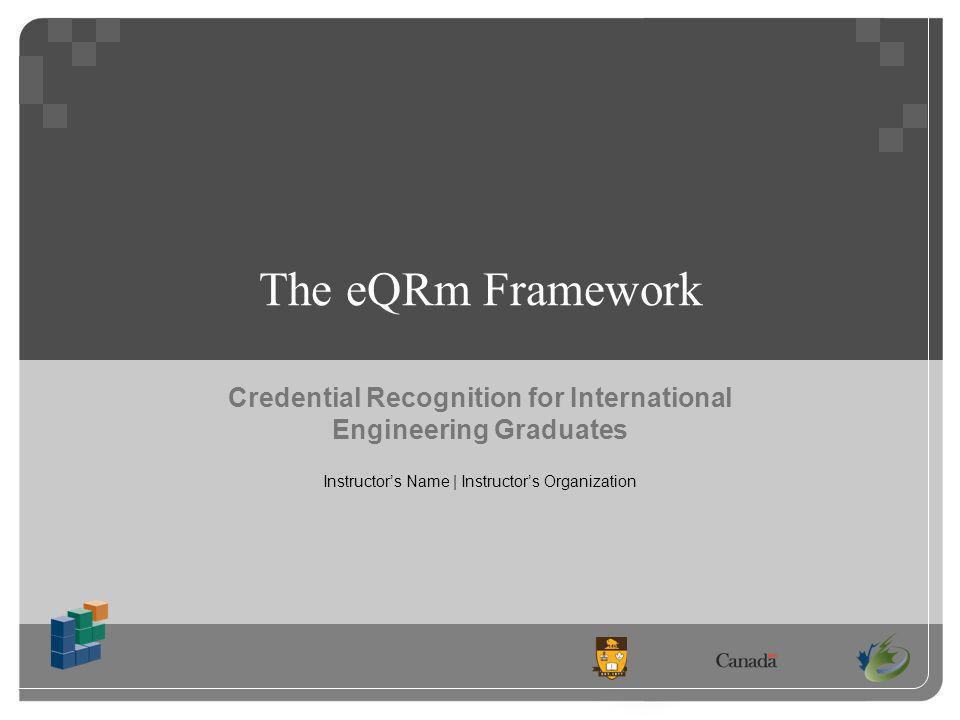 The eQRm Framework Credential Recognition for International Engineering Graduates Instructors Name | Instructors Organization