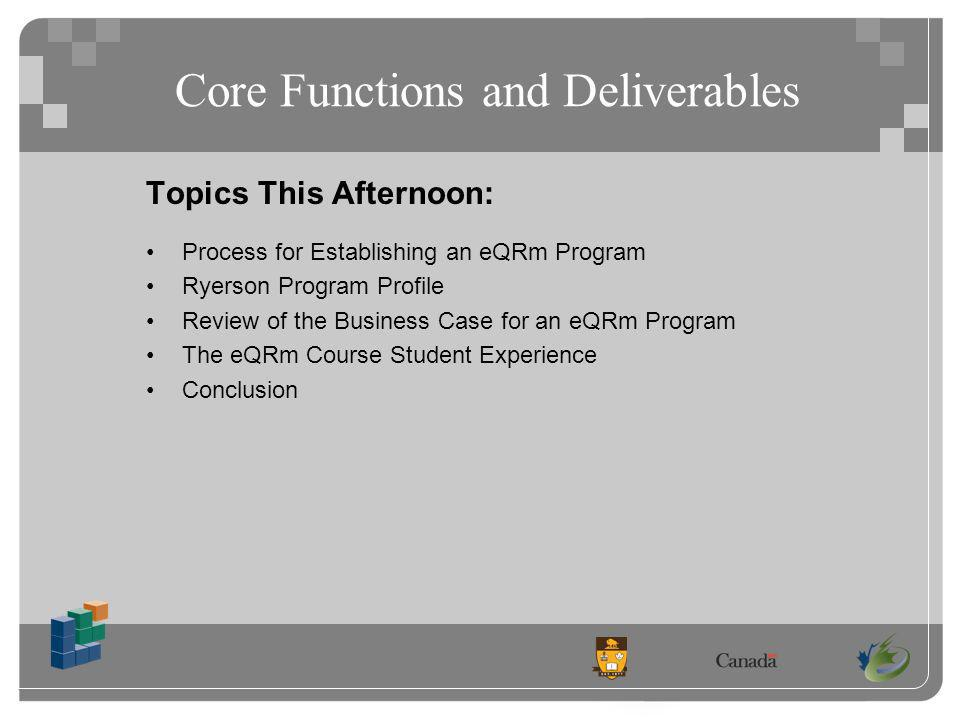 Core Functions and Deliverables Topics This Afternoon: Process for Establishing an eQRm Program Ryerson Program Profile Review of the Business Case for an eQRm Program The eQRm Course Student Experience Conclusion