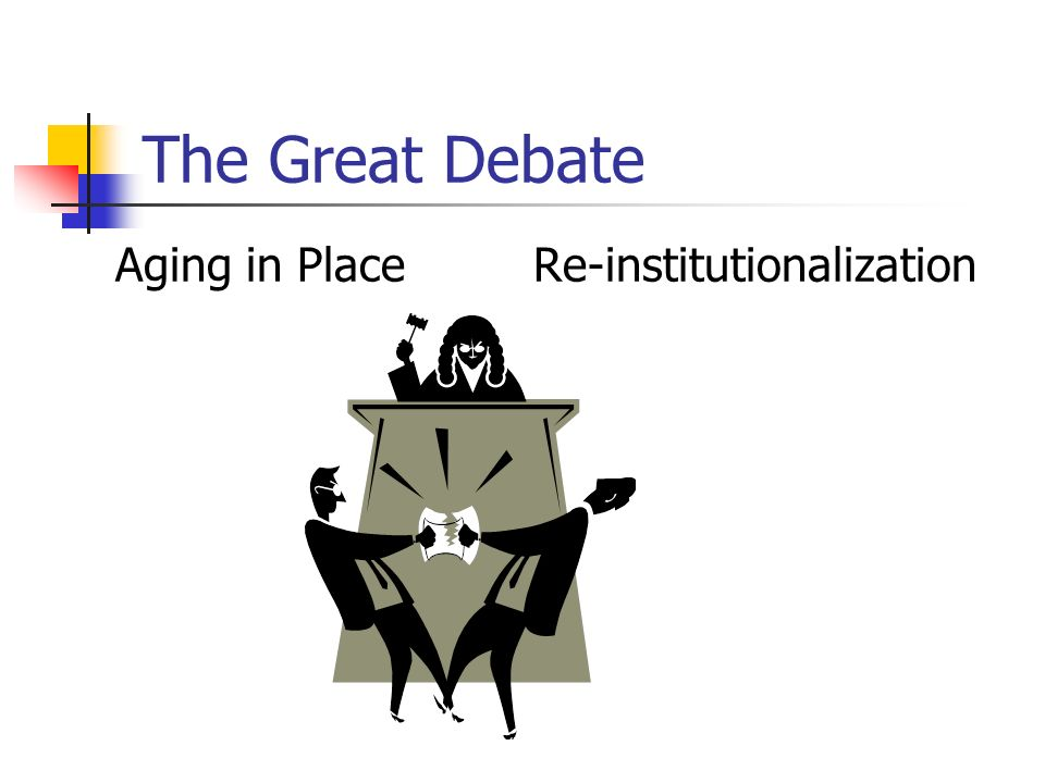 The Great Debate Aging in PlaceRe-institutionalization
