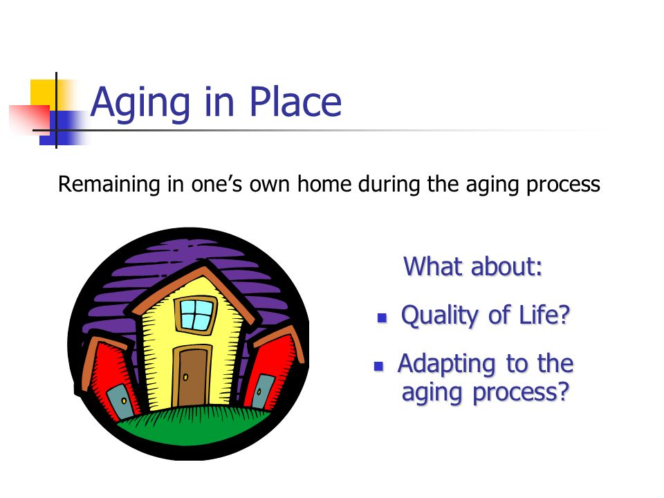 Aging in Place Remaining in ones own home during the aging process What about: Quality of Life.