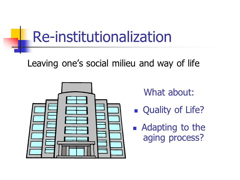 Re-institutionalization Leaving ones social milieu and way of life What about: Quality of Life.