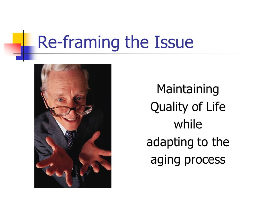 Re-framing the Issue Maintaining Quality of Life while adapting to the aging process