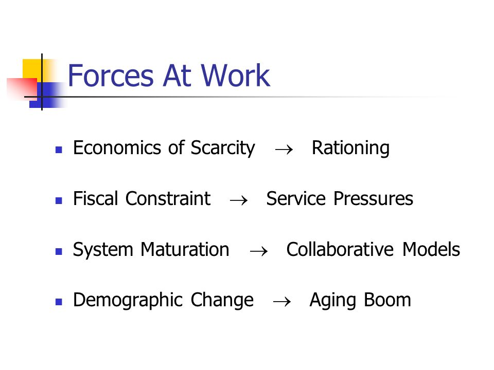 Forces At Work Economics of Scarcity Rationing Fiscal Constraint Service Pressures System Maturation Collaborative Models Demographic Change Aging Boom