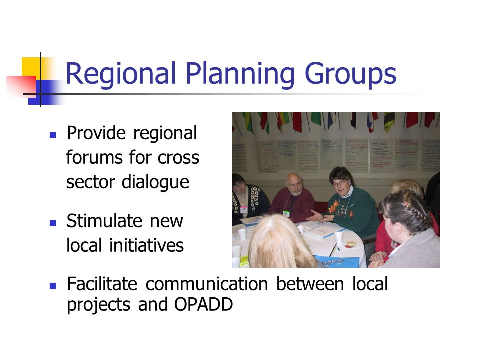 Regional Planning Groups Provide regional forums for cross sector dialogue Stimulate new local initiatives Facilitate communication between local projects and OPADD