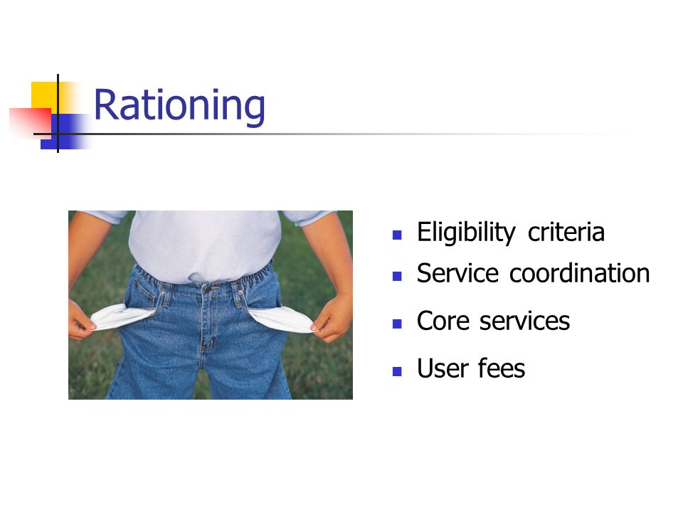 Rationing Eligibility criteria Service coordination Core services User fees