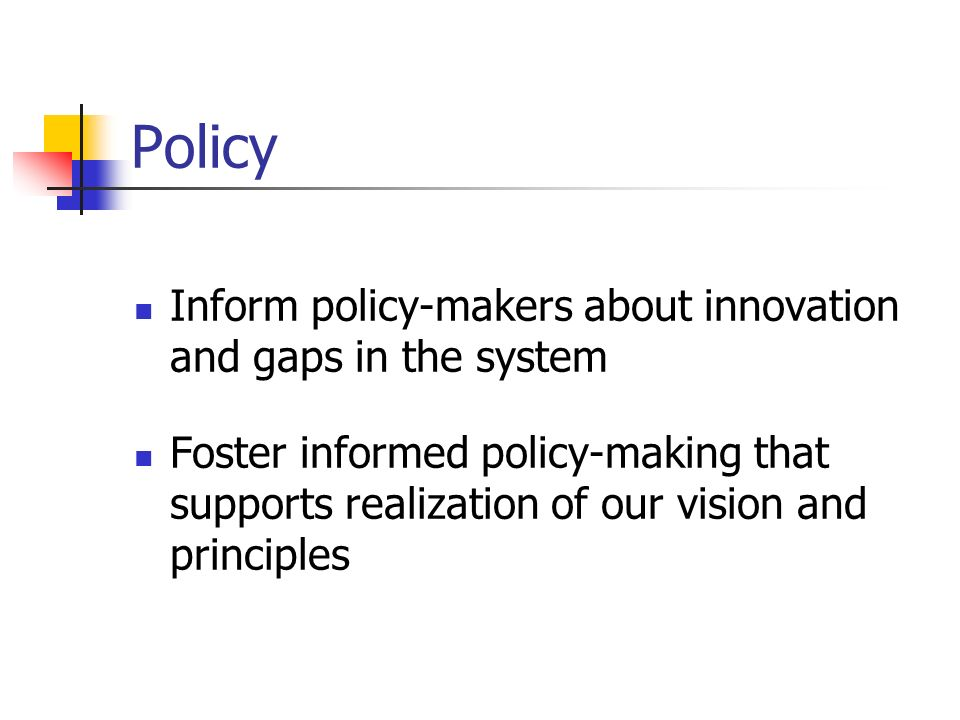 Policy Inform policy-makers about innovation and gaps in the system Foster informed policy-making that supports realization of our vision and principles