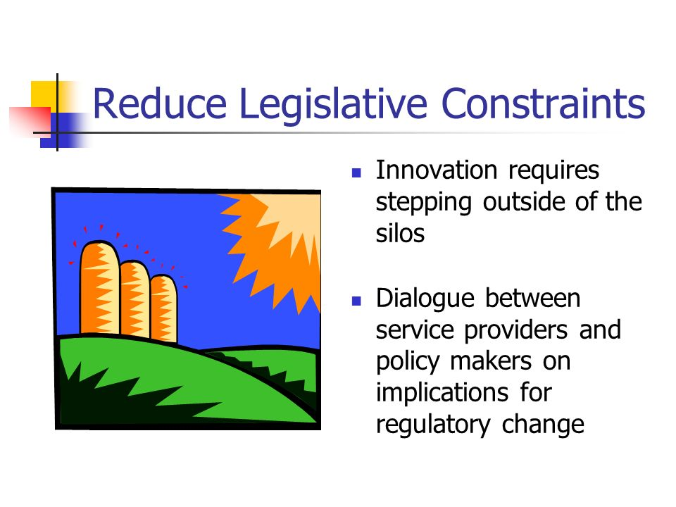 Reduce Legislative Constraints Innovation requires stepping outside of the silos Dialogue between service providers and policy makers on implications for regulatory change