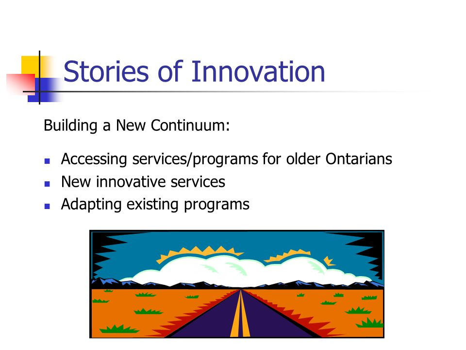 Stories of Innovation Building a New Continuum: Accessing services/programs for older Ontarians New innovative services Adapting existing programs