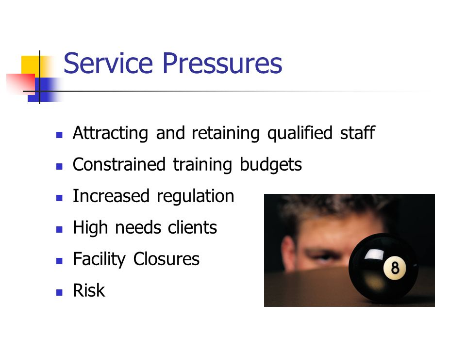 Service Pressures Attracting and retaining qualified staff Constrained training budgets Increased regulation High needs clients Facility Closures Risk