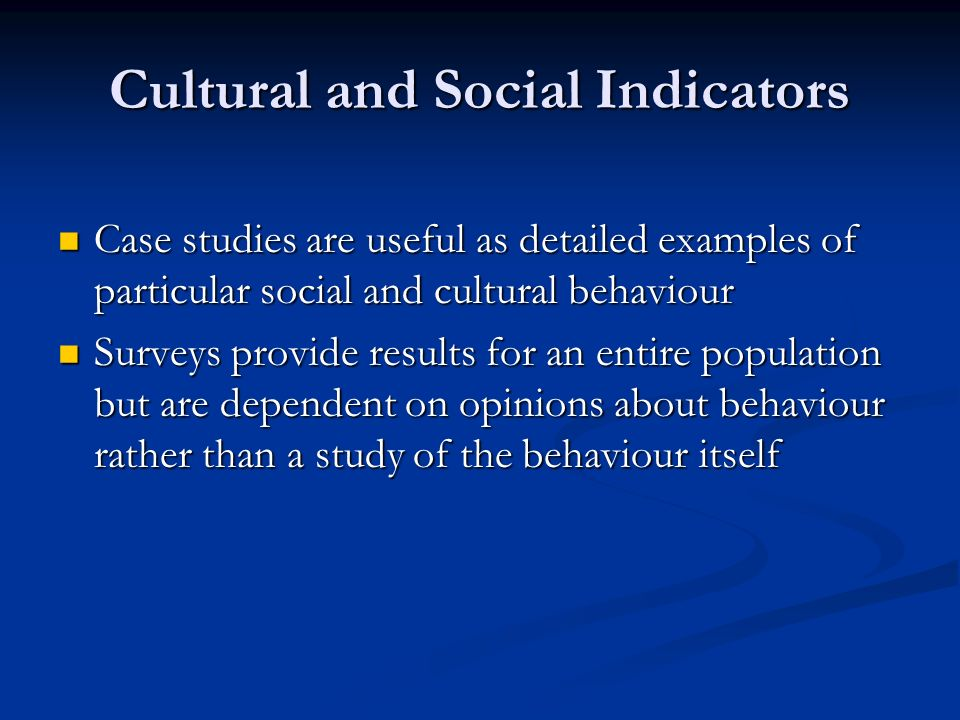 Cultural and Social Indicators Case studies are useful as detailed examples of particular social and cultural behaviour Case studies are useful as detailed examples of particular social and cultural behaviour Surveys provide results for an entire population but are dependent on opinions about behaviour rather than a study of the behaviour itself Surveys provide results for an entire population but are dependent on opinions about behaviour rather than a study of the behaviour itself