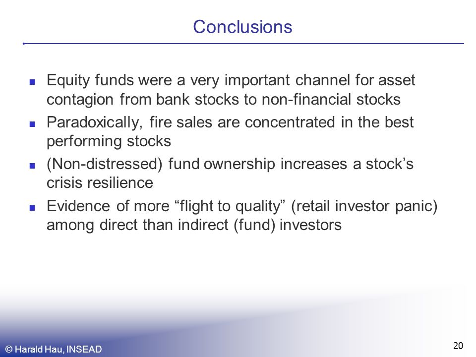 Conclusions Equity funds were a very important channel for asset contagion from bank stocks to non-financial stocks Paradoxically, fire sales are concentrated in the best performing stocks (Non-distressed) fund ownership increases a stocks crisis resilience Evidence of more flight to quality (retail investor panic) among direct than indirect (fund) investors © Harald Hau, INSEAD 20