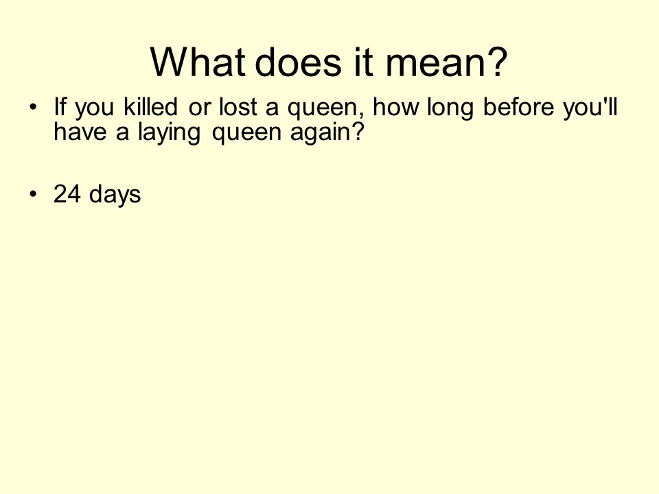 What does it mean. If you killed or lost a queen, how long before you ll have a laying queen again.