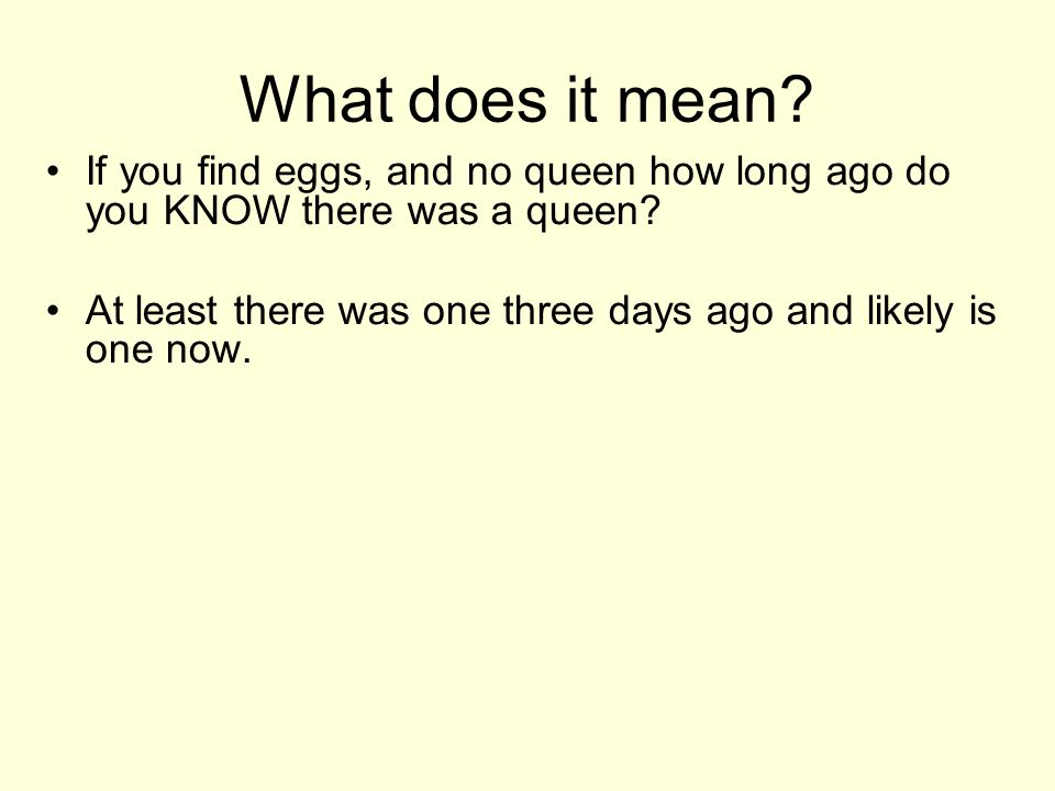 What does it mean. If you find eggs, and no queen how long ago do you KNOW there was a queen.