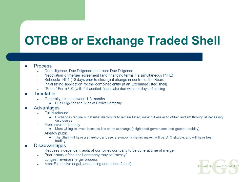 OTCBB or Exchange Traded Shell Process – Due diligence, Due Diligence and more Due Diligence – Negotiation of merger agreement (and financing terms if a simultaneous PIPE) – Schedule 14f-1 (10 days prior to closing) if change in control of the Board – Initial listing application for the combined entity (if an Exchange listed shell) – Super Form 8-K (with full audited financials) due within 4 days of closing Timetable – Generally takes between 1-3 months Due Diligence and Audit of Private Company Advantages – Full disclosure Exchanges require substantial disclosure to remain listed, making it easier to obtain and sift through all necessary disclosures – More investor friendly More willing to invest because it is on an exchange (heightened governance and greater liquidity) – Already public The Shell will have a shareholder base, a symbol, a market maker, will be DTC eligible, and will have been trading Disadvantages – Requires independent audit of combined company to be done at time of merger – Prior history of the shell company may be messy – Longest reverse merger process – More Expensive (legal, accounting and price of shell)