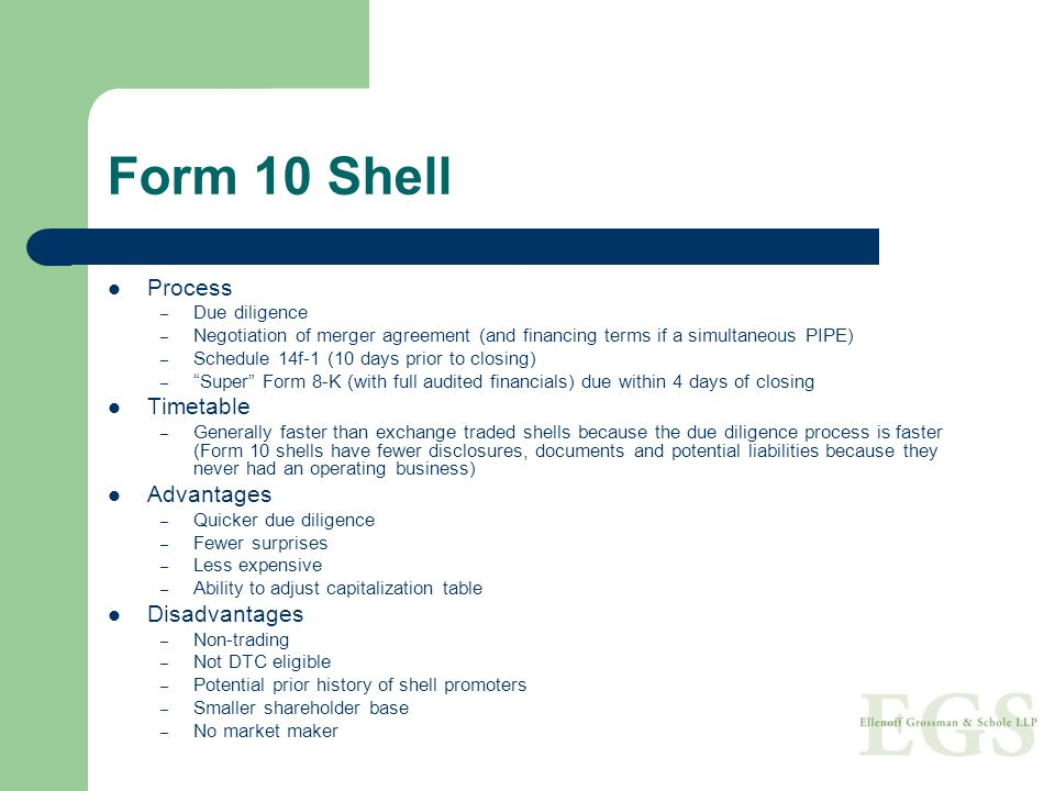Form 10 Shell Process – Due diligence – Negotiation of merger agreement (and financing terms if a simultaneous PIPE) – Schedule 14f-1 (10 days prior to closing) – Super Form 8-K (with full audited financials) due within 4 days of closing Timetable – Generally faster than exchange traded shells because the due diligence process is faster (Form 10 shells have fewer disclosures, documents and potential liabilities because they never had an operating business) Advantages – Quicker due diligence – Fewer surprises – Less expensive – Ability to adjust capitalization table Disadvantages – Non-trading – Not DTC eligible – Potential prior history of shell promoters – Smaller shareholder base – No market maker