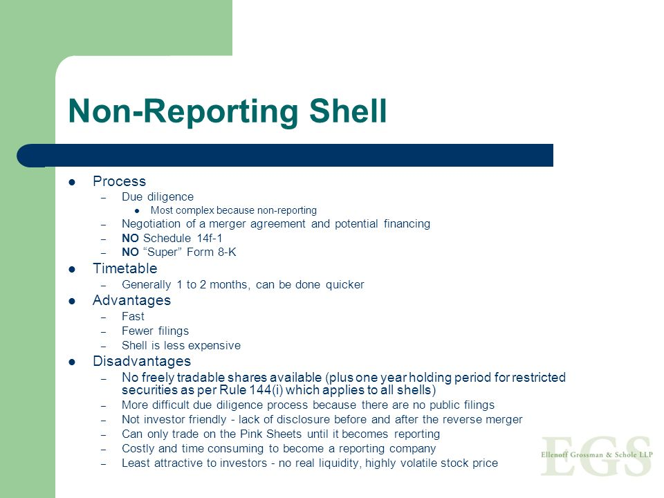 Non-Reporting Shell Process – Due diligence Most complex because non-reporting – Negotiation of a merger agreement and potential financing – NO Schedule 14f-1 – NO Super Form 8-K Timetable – Generally 1 to 2 months, can be done quicker Advantages – Fast – Fewer filings – Shell is less expensive Disadvantages – No freely tradable shares available (plus one year holding period for restricted securities as per Rule 144(i) which applies to all shells) – More difficult due diligence process because there are no public filings – Not investor friendly - lack of disclosure before and after the reverse merger – Can only trade on the Pink Sheets until it becomes reporting – Costly and time consuming to become a reporting company – Least attractive to investors - no real liquidity, highly volatile stock price