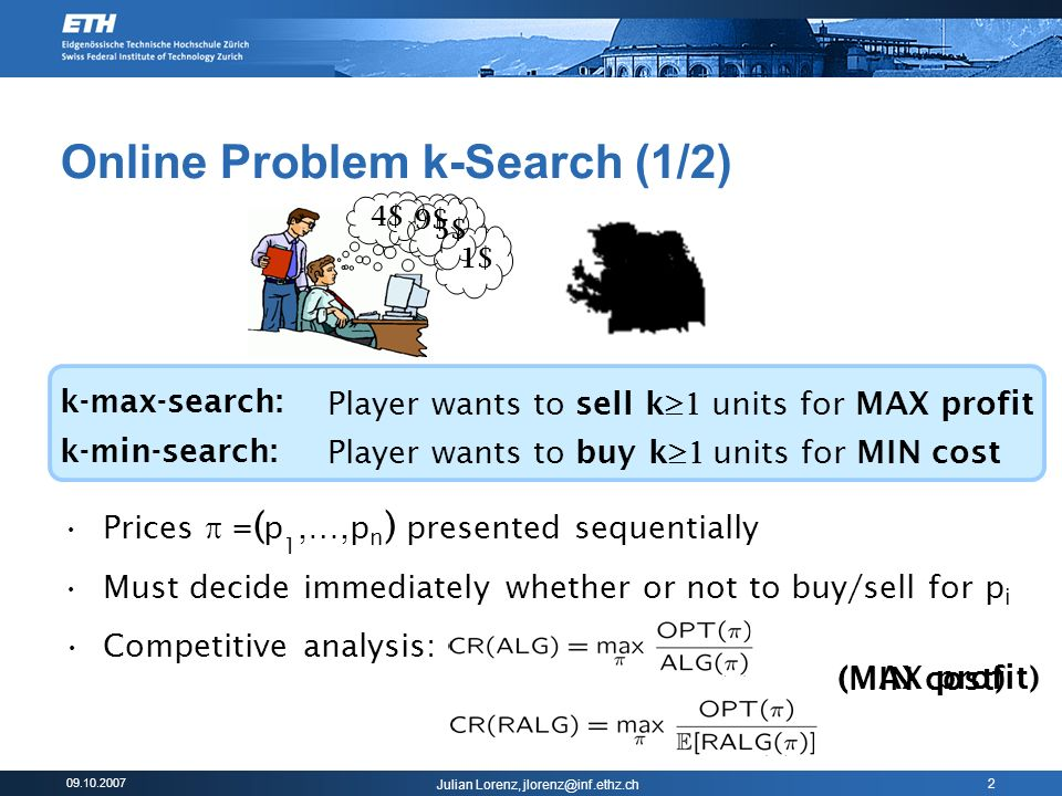 09.10.2007 Julian Lorenz, jlorenz@inf.ethz.ch 2 Competitive analysis: (MIN cost) Online Problem k-Search (1/2) k-max-search: k-min-search: Prices = ( p 1,…,p n ) presented sequentially Must decide immediately whether or not to buy/sell for p i Player wants to sell k units for MAX profit Player wants to buy k units for MIN cost 5$ 9$ 4$ 1$ (MAX profit)