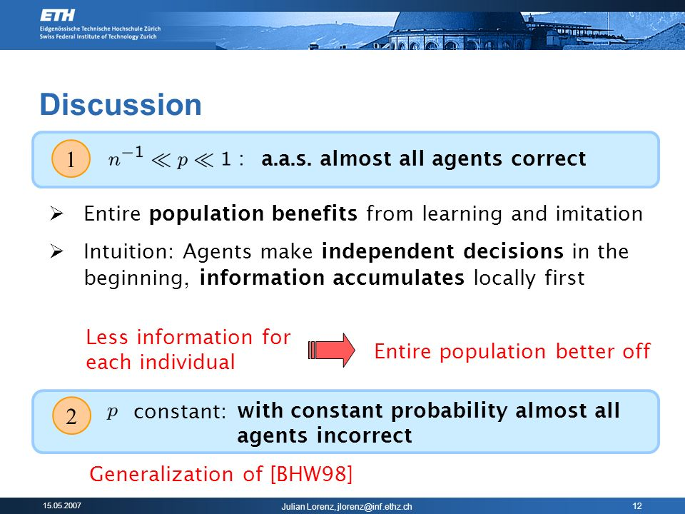 Julian Lorenz, 12 Discussion 2 constant: with constant probability almost all agents incorrect Generalization of [BHW98] Entire population benefits from learning and imitation Intuition: Agents make independent decisions in the beginning, information accumulates locally first Less information for each individual Entire population better off 1 a.a.s.