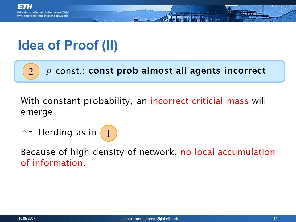 Julian Lorenz, 14 Idea of Proof (II) 2 const.: const prob almost all agents incorrect With constant probability, an incorrect criticial mass will emerge 1 Herding as in Because of high density of network, no local accumulation of information.