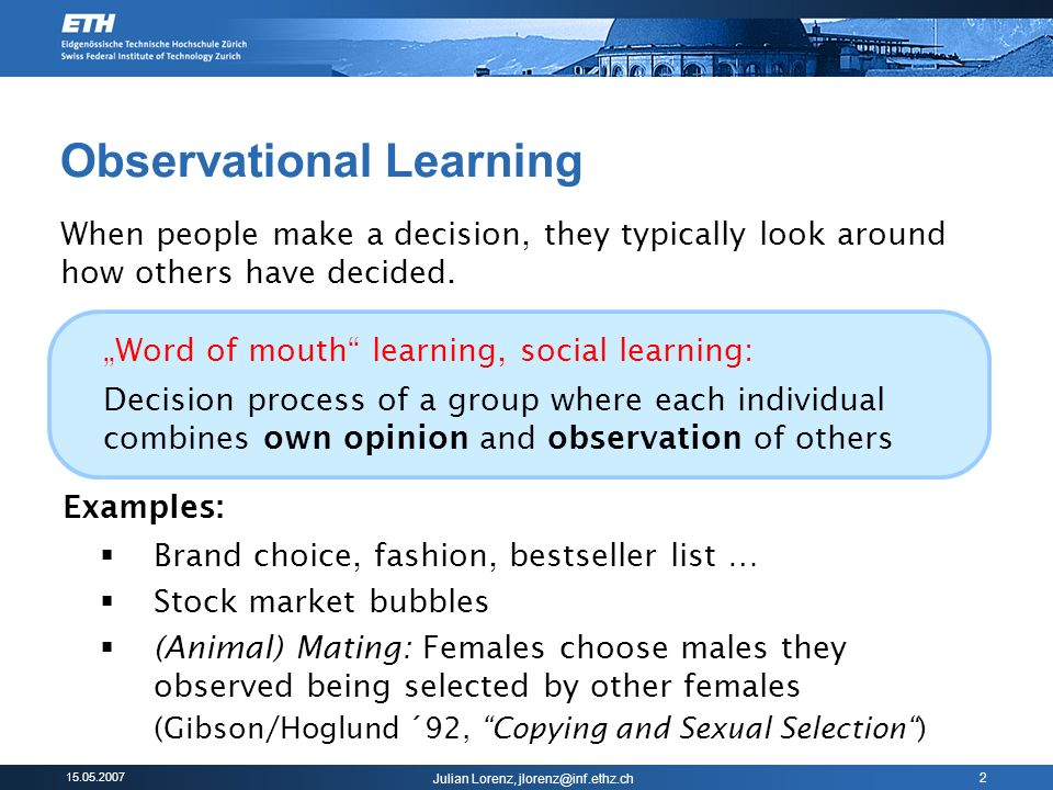 Julian Lorenz, 2 Observational Learning Examples: Brand choice, fashion, bestseller list … Stock market bubbles (Animal) Mating: Females choose males they observed being selected by other females (Gibson/Hoglund ´92, Copying and Sexual Selection) When people make a decision, they typically look around how others have decided.