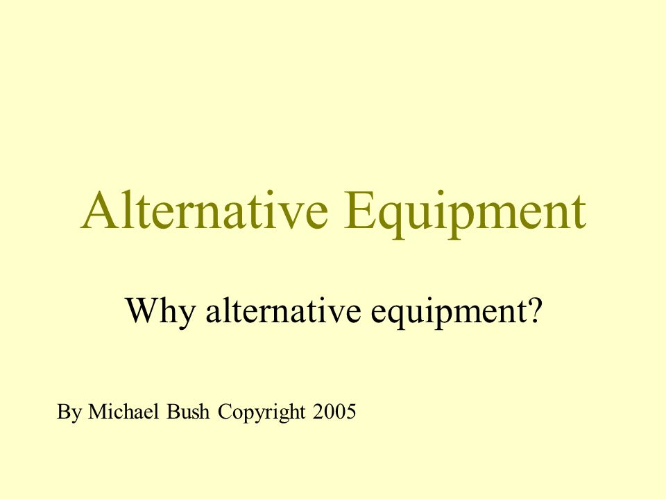 Alternative Equipment Why alternative equipment By Michael Bush Copyright 2005