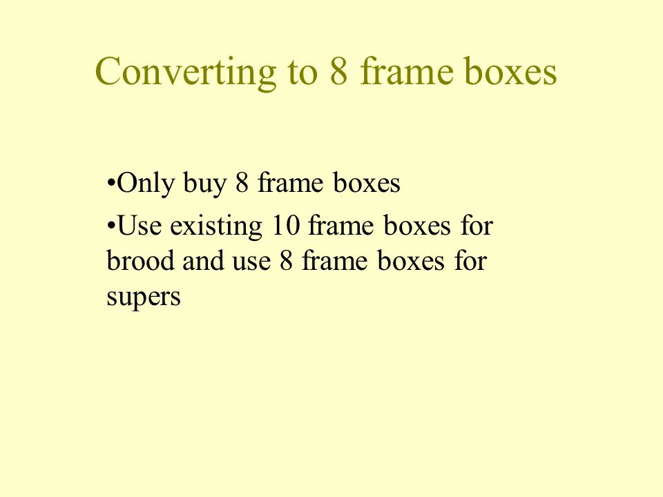 Converting to 8 frame boxes Only buy 8 frame boxes Use existing 10 frame boxes for brood and use 8 frame boxes for supers