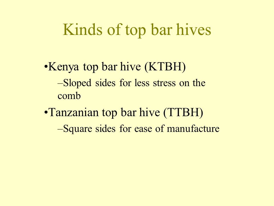 Kinds of top bar hives Kenya top bar hive (KTBH) –Sloped sides for less stress on the comb Tanzanian top bar hive (TTBH) –Square sides for ease of manufacture