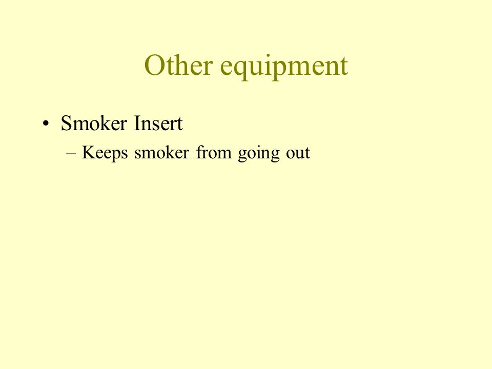 Other equipment Smoker Insert –Keeps smoker from going out