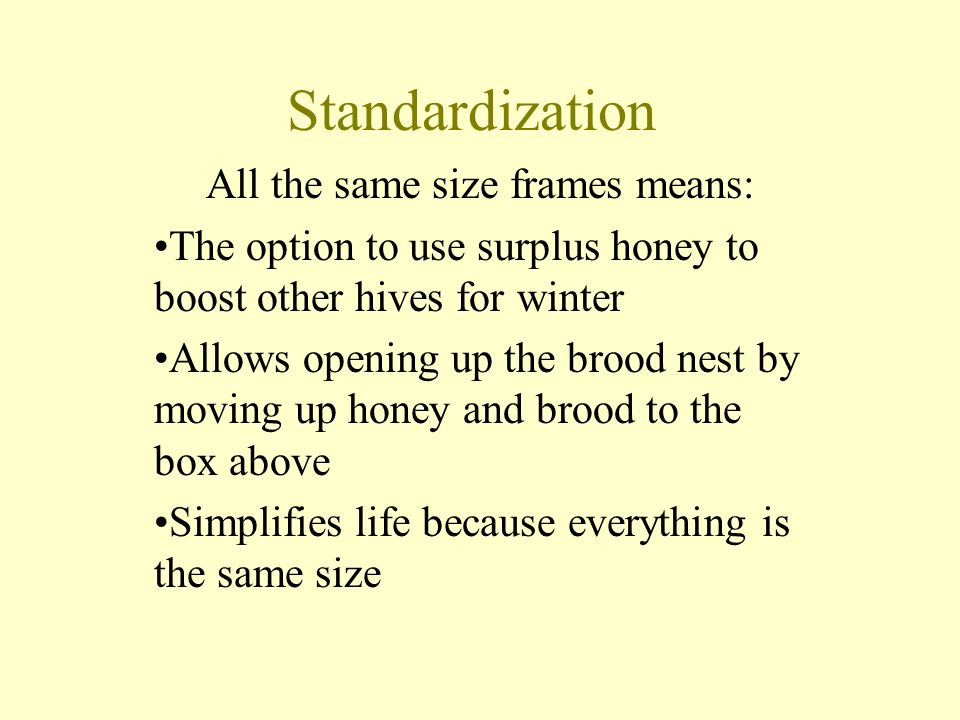 Standardization All the same size frames means: The option to use surplus honey to boost other hives for winter Allows opening up the brood nest by moving up honey and brood to the box above Simplifies life because everything is the same size