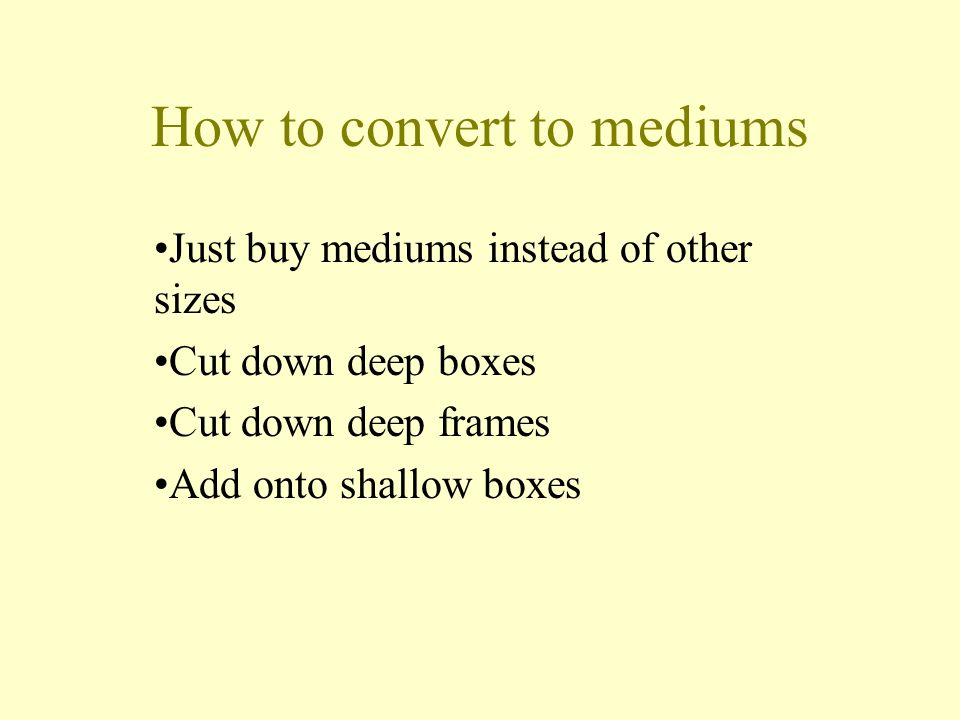 How to convert to mediums Just buy mediums instead of other sizes Cut down deep boxes Cut down deep frames Add onto shallow boxes