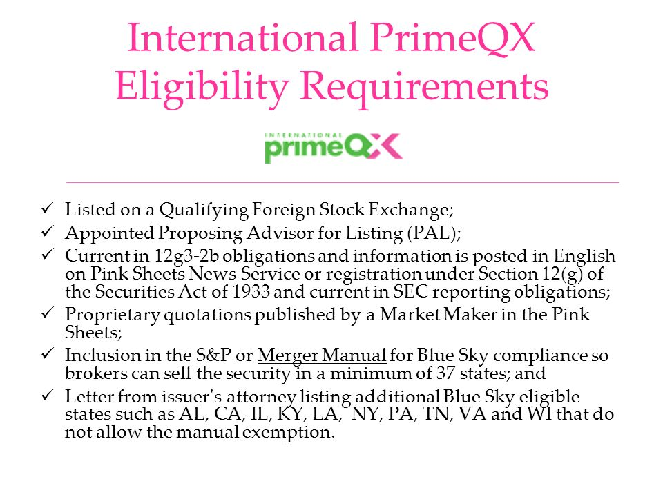 International PrimeQX Eligibility Requirements Listed on a Qualifying Foreign Stock Exchange; Appointed Proposing Advisor for Listing (PAL); Current in 12g3-2b obligations and information is posted in English on Pink Sheets News Service or registration under Section 12(g) of the Securities Act of 1933 and current in SEC reporting obligations; Proprietary quotations published by a Market Maker in the Pink Sheets; Inclusion in the S&P or Merger Manual for Blue Sky compliance so brokers can sell the security in a minimum of 37 states; and Letter from issuer s attorney listing additional Blue Sky eligible states such as AL, CA, IL, KY, LA, NY, PA, TN, VA and WI that do not allow the manual exemption.