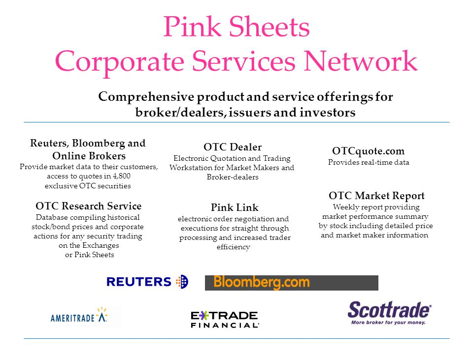 Pink Sheets Corporate Services Network Comprehensive product and service offerings for broker/dealers, issuers and investors OTCquote.com Provides real-time data Reuters, Bloomberg and Online Brokers Provide market data to their customers, access to quotes in 4,800 exclusive OTC securities Pink Link electronic order negotiation and executions for straight through processing and increased trader efficiency OTC Research Service Database compiling historical stock/bond prices and corporate actions for any security trading on the Exchanges or Pink Sheets OTC Market Report Weekly report providing market performance summary by stock including detailed price and market maker information OTC Dealer Electronic Quotation and Trading Workstation for Market Makers and Broker-dealers