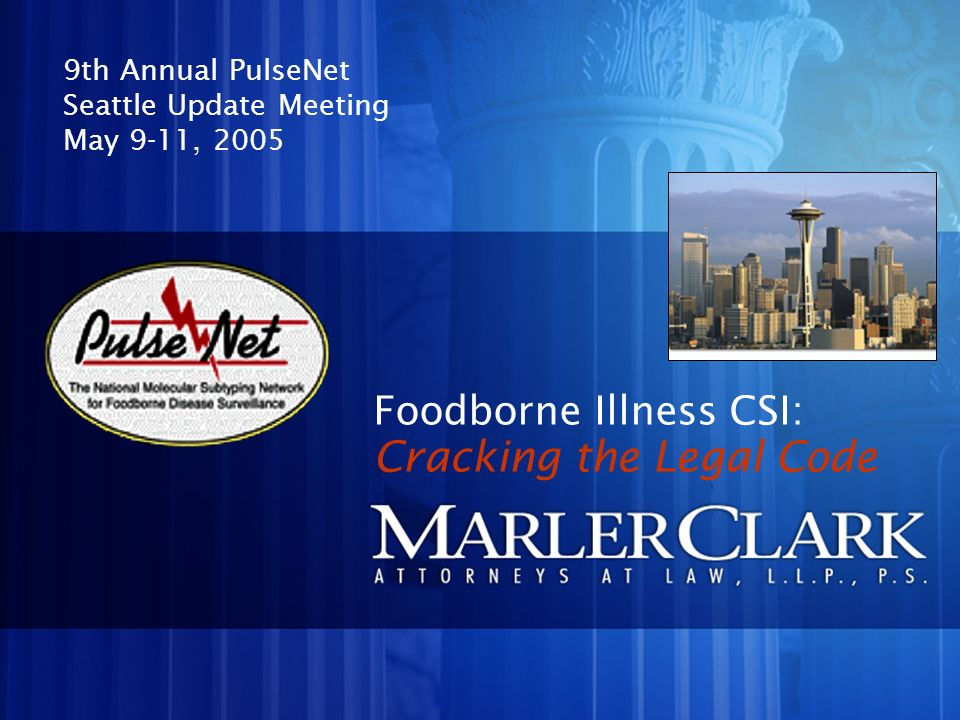 Foodborne Illness CSI: 9th Annual PulseNet Seattle Update Meeting May 9-11, 2005 Cracking the Legal Code