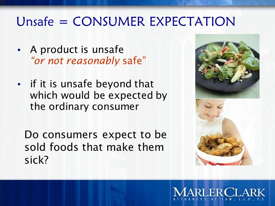 Unsafe = CONSUMER EXPECTATION A product is unsafe or not reasonably safe if it is unsafe beyond that which would be expected by the ordinary consumer Do consumers expect to be sold foods that make them sick