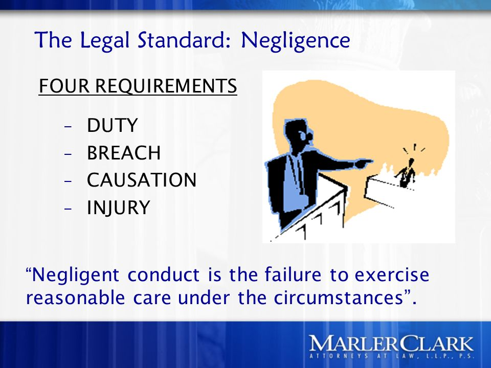 The Legal Standard: Negligence FOUR REQUIREMENTS – DUTY – BREACH – CAUSATION – INJURY Negligent conduct is the failure to exercise reasonable care under the circumstances.