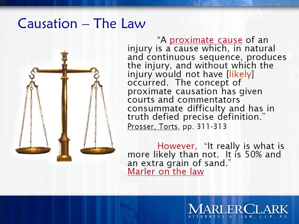 Causation – The Law A proximate cause of an injury is a cause which, in natural and continuous sequence, produces the injury, and without which the injury would not have [likely] occurred.