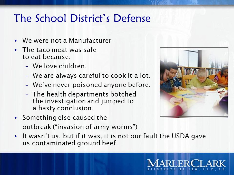 The School Districts Defense We were not a Manufacturer The taco meat was safe to eat because: – We love children.