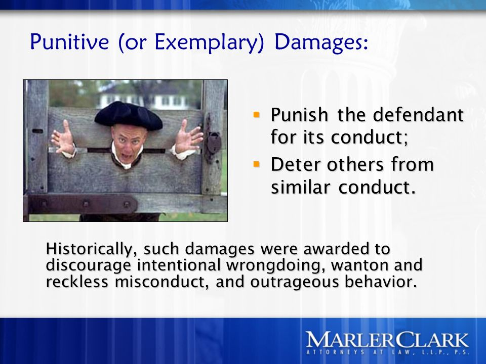 Punitive (or Exemplary) Damages: Historically, such damages were awarded to discourage intentional wrongdoing, wanton and reckless misconduct, and outrageous behavior.