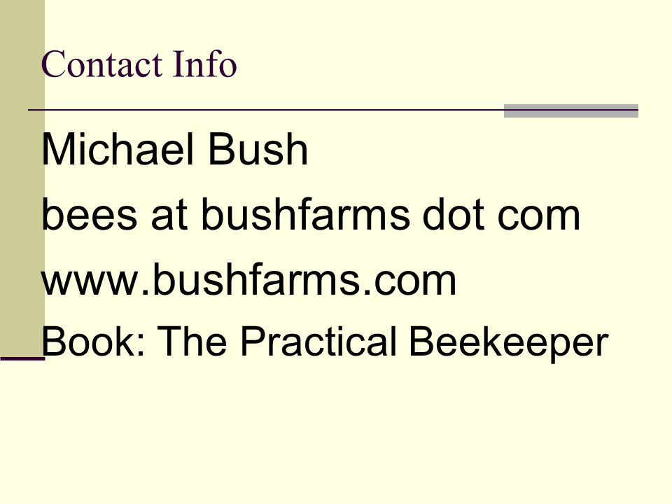 Contact Info Michael Bush bees at bushfarms dot com www.bushfarms.com Book: The Practical Beekeeper