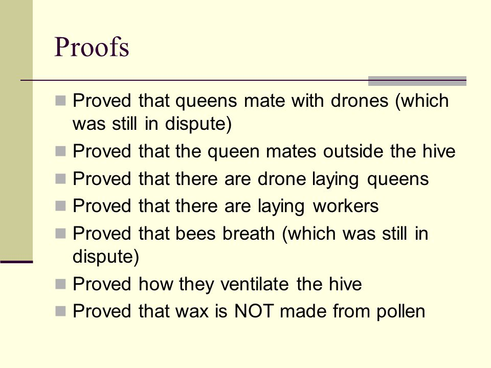 Proofs Proved that queens mate with drones (which was still in dispute) Proved that the queen mates outside the hive Proved that there are drone laying queens Proved that there are laying workers Proved that bees breath (which was still in dispute) Proved how they ventilate the hive Proved that wax is NOT made from pollen