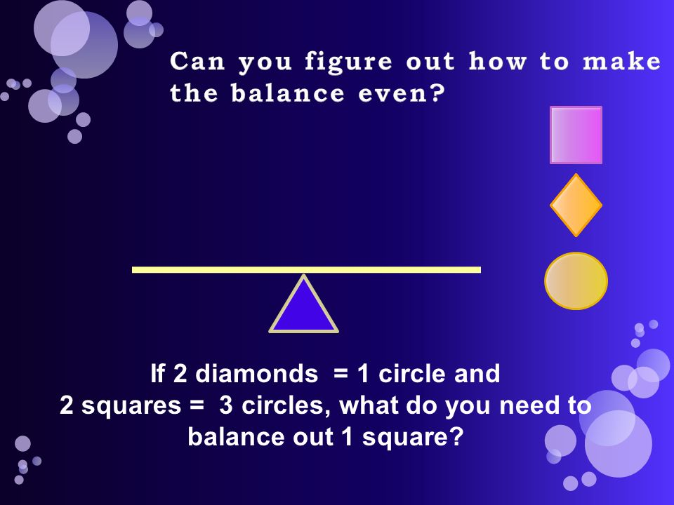 If 2 diamonds = 1 circle and 2 squares = 3 circles, what do you need to balance out 1 square
