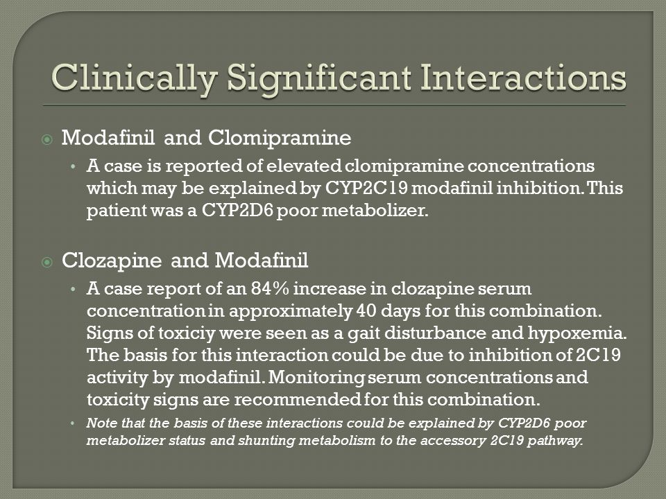 Modafinil and Clomipramine A case is reported of elevated clomipramine concentrations which may be explained by CYP2C19 modafinil inhibition.