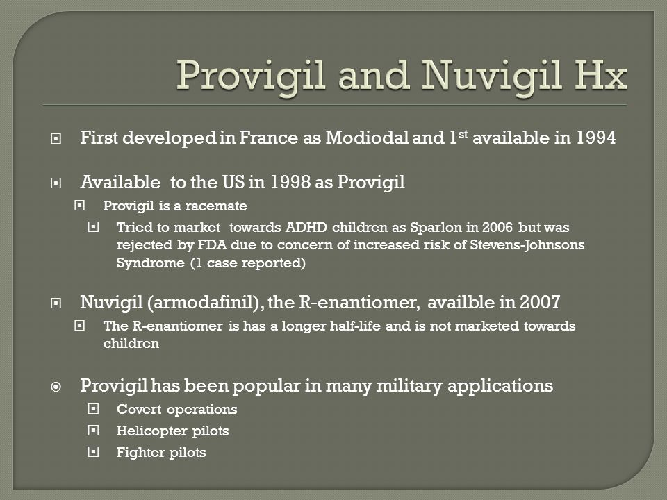 First developed in France as Modiodal and 1 st available in 1994 Available to the US in 1998 as Provigil Provigil is a racemate Tried to market towards ADHD children as Sparlon in 2006 but was rejected by FDA due to concern of increased risk of Stevens-Johnsons Syndrome (1 case reported) Nuvigil (armodafinil), the R-enantiomer, availble in 2007 The R-enantiomer is has a longer half-life and is not marketed towards children Provigil has been popular in many military applications Covert operations Helicopter pilots Fighter pilots
